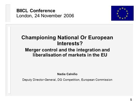 1 BIICL Conference London, 24 November 2006 Championing National Or European Interests? Merger control and the integration and liberalisation of markets.