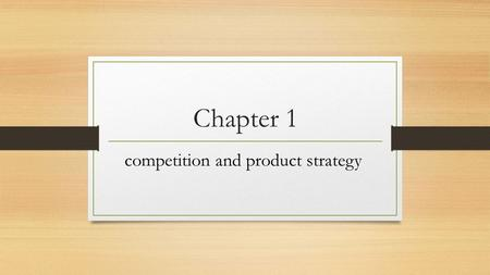 Chapter 1 competition and product strategy. Objectives 1- Managing competition: product strategy is central 2- Product strategy and management 3- The.