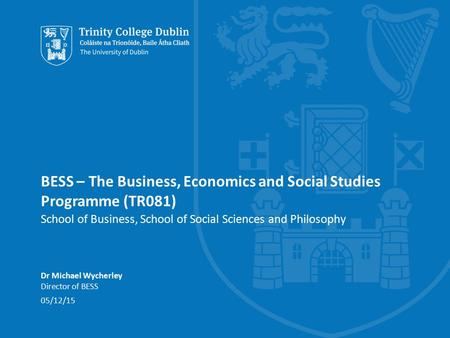 BESS – The Business, Economics and Social Studies Programme (TR081) School of Business, School of Social Sciences and Philosophy Dr Michael Wycherley Director.