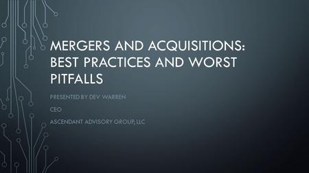 MERGERS AND ACQUISITIONS: BEST PRACTICES AND WORST PITFALLS PRESENTED BY DEV WARREN CEO ASCENDANT ADVISORY GROUP, LLC.