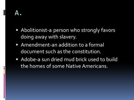 A.  Abolitionist-a person who strongly favors doing away with slavery.  Amendment-an addition to a formal document such as the constitution.  Adobe-a.