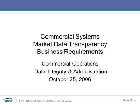 Texas Nodal © 2005 - 2006 Electric Reliability Council of Texas, Inc. All rights reserved. 1 Commercial Systems Market Data Transparency Business Requirements.