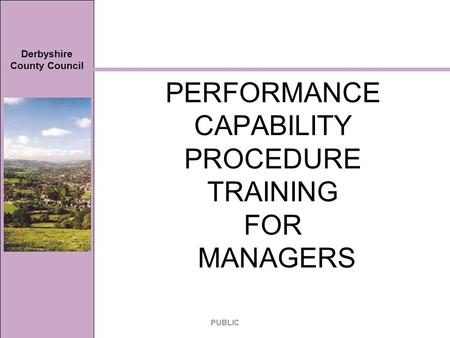 Derbyshire County Council PERFORMANCE CAPABILITY PROCEDURE TRAINING FOR MANAGERS PUBLIC.