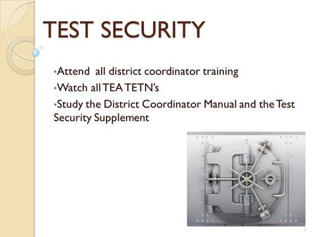 TEST SECURITY Attend all district coordinator training Watch all TEA TETN's Study the District Coordinator Manual and the Test Security Supplement 1.