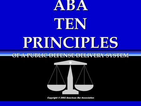 ABA TEN PRINCIPLES OF A PUBLIC DEFENSE DELIVERY SYSTEM Copyright © 2002 American Bar Association.
