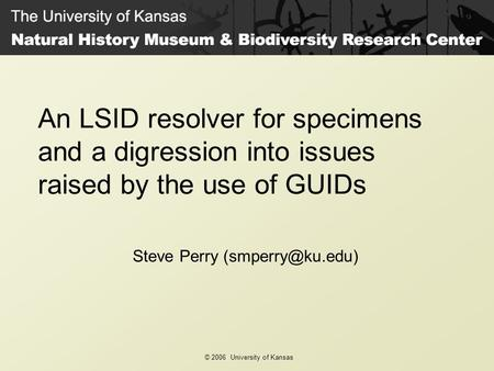 © 2006 University of Kansas An LSID resolver for specimens and a digression into issues raised by the use of GUIDs Steve Perry