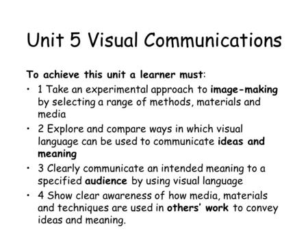 Unit 5 Visual Communications To achieve this unit a learner must: 1 Take an experimental approach to image-making by selecting a range of methods, materials.