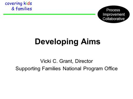 Developing Aims Vicki C. Grant, Director Supporting Families National Program Office covering kids & families Process Improvement Collaborative.