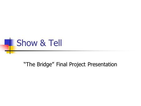 "Show & Tell ""The Bridge"" Final Project Presentation."