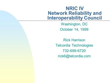NRIC IV Network Reliability and Interoperability Council Washington, DC October 14, 1999 Rick Harrison Telcordia Technologies 732-699-6720