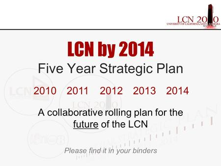 LCN by 2014 Five Year Strategic Plan A collaborative rolling plan for the future of the LCN Please find it in your binders 20102011201220132014.