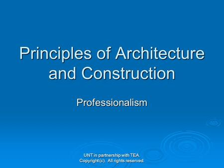 UNT in partnership with TEA. Copyright (c). All rights reserved. Principles of Architecture and Construction Professionalism.