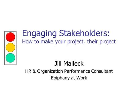 Engaging Stakeholders: How to make your project, their project Jill Malleck HR & Organization Performance Consultant Epiphany at Work.