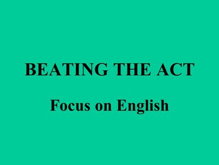 BEATING THE ACT Focus on English. The English test has 75 questions to be done in 45 minutes. WHEW! That's a lot in a little time.
