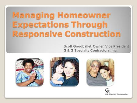 Managing Homeowner Expectations Through Responsive Construction Scott Goodballet, Owner, Vice President G & G Specialty Contractors, Inc.