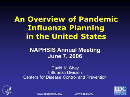 Www.pandemicflu.gov www.cdc.gov/flu An Overview of Pandemic Influenza Planning in the United States NAPHSIS Annual Meeting June 7, 2006 David K. Shay Influenza.