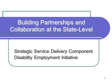 1 Building Partnerships and Collaboration at the State-Level Strategic Service Delivery Component Disability Employment Initiative.