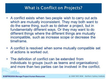 BSBPMG506A Manage Project Human Resources What is Conflict on Projects? A conflict exists when two people wish to carry out acts which are mutually inconsistent.