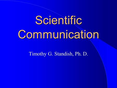 Scientific Communication Timothy G. Standish, Ph. D.