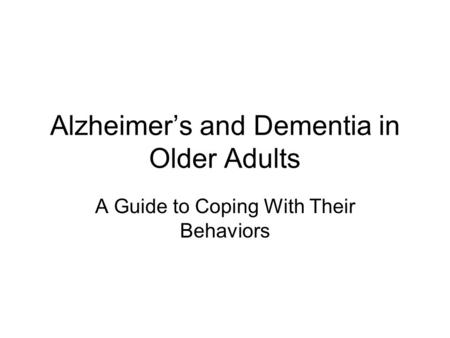 Alzheimer's and Dementia in Older Adults A Guide to Coping With Their Behaviors.