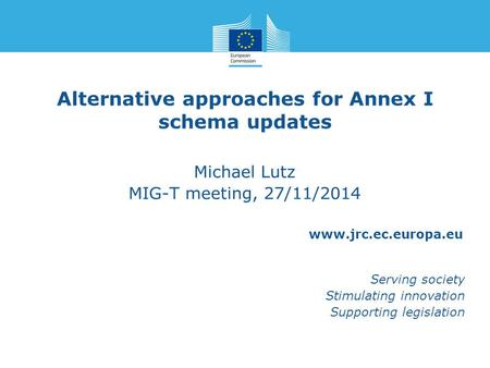 Www.jrc.ec.europa.eu Serving society Stimulating innovation Supporting legislation Alternative approaches for Annex I schema updates Michael Lutz MIG-T.