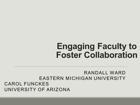 Engaging Faculty to Foster Collaboration RANDALL WARD EASTERN MICHIGAN UNIVERSITY CAROL FUNCKES UNIVERSITY OF ARIZONA.