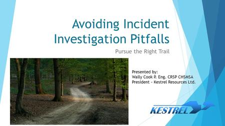 Avoiding Incident Investigation Pitfalls Pursue the Right Trail Presented by: Wally Cook P. Eng. CRSP CHSMSA President – Kestrel Resources Ltd.