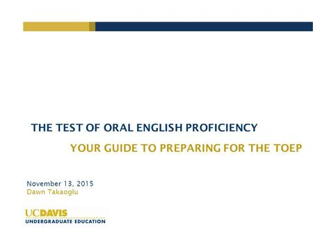 THE TEST OF ORAL ENGLISH PROFICIENCY YOUR GUIDE TO PREPARING FOR THE TOEP November 13, 2015 Dawn Takaoglu.
