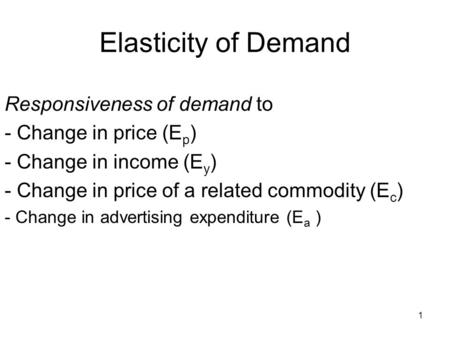 1 Elasticity of Demand Responsiveness of demand to - Change in price (E p ) - Change in income (E y ) - Change in price of a related commodity (E c ) -