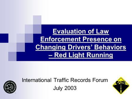 Evaluation of Law Enforcement Presence on Changing Drivers' Behaviors – Red Light Running International Traffic Records Forum July 2003.