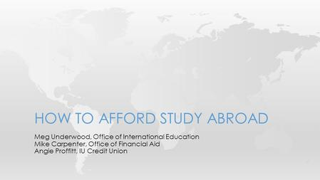 Meg Underwood, Office of International Education Mike Carpenter, Office of Financial Aid Angie Proffitt, IU Credit Union HOW TO AFFORD STUDY ABROAD.