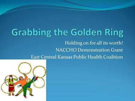 Holding on for all its worth! NACCHO Demonstration Grant East Central Kansas Public Health Coalition.