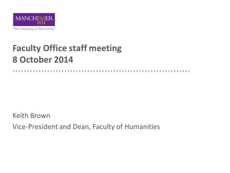 Faculty Office staff meeting 8 October 2014 Keith Brown Vice-President and Dean, Faculty of Humanities.