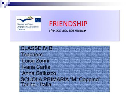 "FRIENDSHIP The lion and the mouse CLASSE IV B Teachers: Luisa Zonni Ivana Cartia Anna Galluzzo SCUOLA PRIMARIA ""M. Coppino"" Torino - Italia."