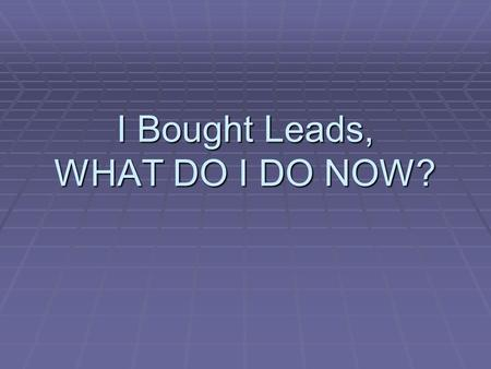 I Bought Leads, WHAT DO I DO NOW?. What Have You Done So Far?  Getting your carrier appointments  Getting through training  Getting your website set.