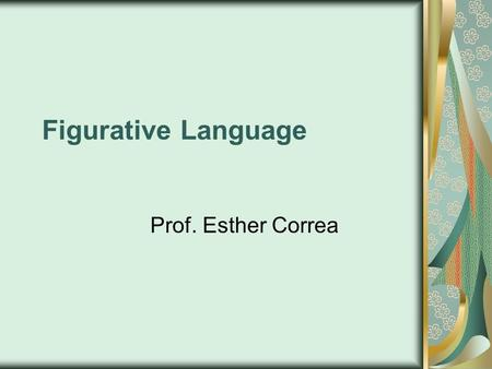 Figurative Language Prof. Esther Correa. Figurative Language Figurative language makes a story or poem come alive. It uses compa risons, sounds, sensory.