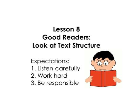 Lesson 8 Good Readers: Look at Text Structure Expectations: 1. Listen carefully 2. Work hard 3. Be responsible.
