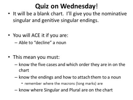 Quiz on Wednesday! It will be a blank chart. I'll give you the nominative singular and genitive singular endings. You will ACE it if you are: Able to.