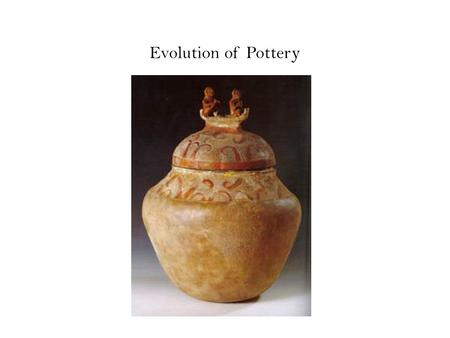 Evolution of Pottery. Ice Age 2 million years ago to 10,000 years ago.