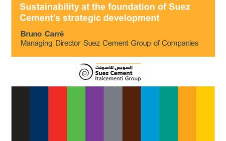 Suez Cement Group Bruno Carré Managing Director Suez Cement Group of Companies Sustainability at the foundation of Suez Cement's strategic development.