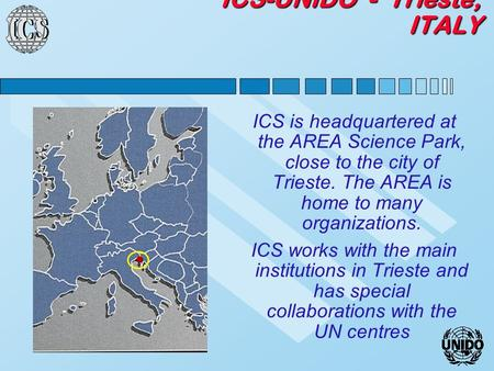 ICS-UNIDO - Trieste, ITALY ICS is headquartered at the AREA Science Park, close to the city of Trieste. The AREA is home to many organizations. ICS works.