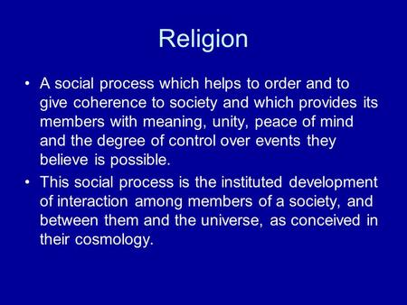 Religion A social process which helps to order and to give coherence to society and which provides its members with meaning, unity, peace of mind and the.