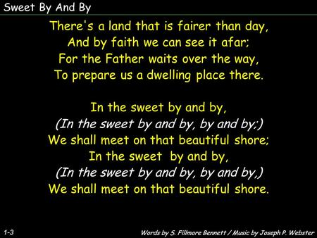 Sweet By And By 1-3 There's a land that is fairer than day, And by faith we can see it afar; For the Father waits over the way, To prepare us a dwelling.