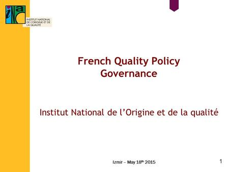 French Quality Policy Governance Institut National de l'Origine et de la qualité Izmir – May 18 th 2015 1.