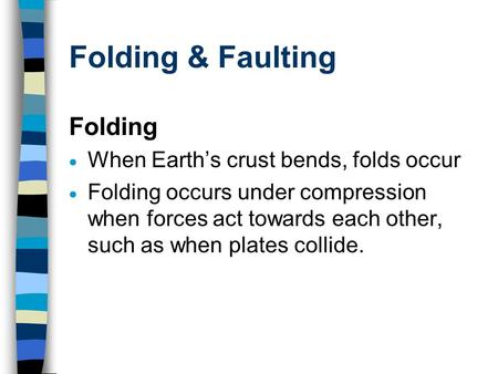 Folding & Faulting Folding  When Earth's crust bends, folds occur  Folding occurs under compression when forces act towards each other, such as when.