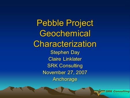 Pebble Project Geochemical Characterization Stephen Day Claire Linklater SRK Consulting November 27, 2007 Anchorage.