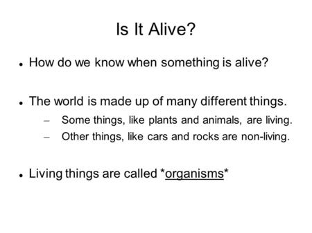 Is It Alive? How do we know when something is alive? The world is made up of many different things. – Some things, like plants and animals, are living.