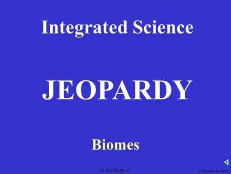 IT Ess Module 1 Integrated Science Biomes JEOPARDY D Taysom & K. Martin.