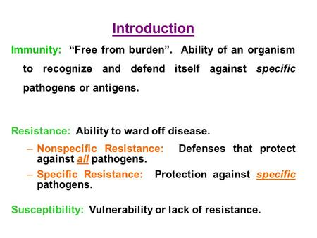 "Introduction Immunity: ""Free from burden"". Ability of an organism to recognize and defend itself against specific pathogens or antigens. Resistance:"