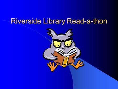 Riverside Library Read-a-thon. Why do we have a fund-raiser for the library? Raise money for: buying new library books (students are surveyed for specific.
